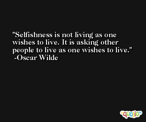 Selfishness is not living as one wishes to live. It is asking other people to live as one wishes to live. -Oscar Wilde