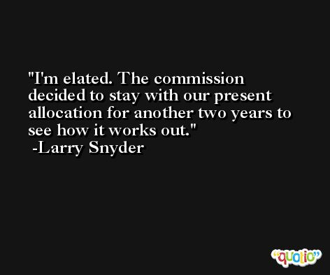 I'm elated. The commission decided to stay with our present allocation for another two years to see how it works out. -Larry Snyder