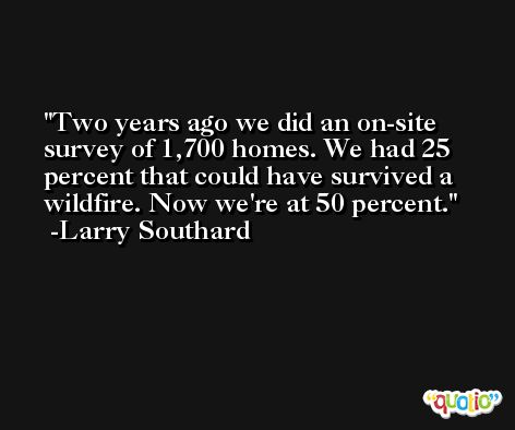 Two years ago we did an on-site survey of 1,700 homes. We had 25 percent that could have survived a wildfire. Now we're at 50 percent. -Larry Southard