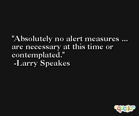 Absolutely no alert measures ... are necessary at this time or contemplated. -Larry Speakes
