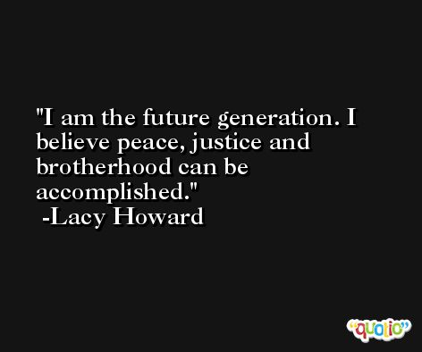 I am the future generation. I believe peace, justice and brotherhood can be accomplished. -Lacy Howard