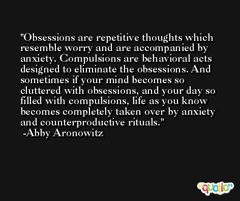 Obsessions are repetitive thoughts which resemble worry and are accompanied by anxiety. Compulsions are behavioral acts designed to eliminate the obsessions. And sometimes if your mind becomes so cluttered with obsessions, and your day so filled with compulsions, life as you know becomes completely taken over by anxiety and counterproductive rituals. -Abby Aronowitz