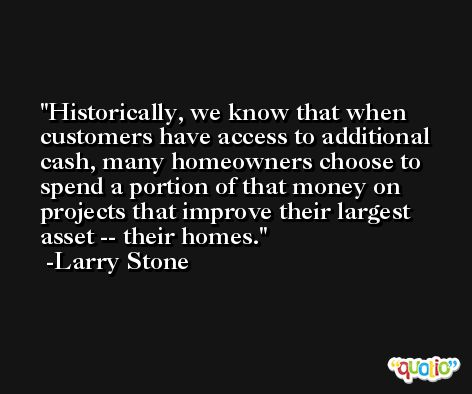 Historically, we know that when customers have access to additional cash, many homeowners choose to spend a portion of that money on projects that improve their largest asset -- their homes. -Larry Stone