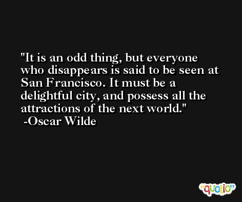 It is an odd thing, but everyone who disappears is said to be seen at San Francisco. It must be a delightful city, and possess all the attractions of the next world. -Oscar Wilde