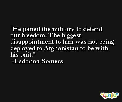 He joined the military to defend our freedom. The biggest disappointment to him was not being deployed to Afghanistan to be with his unit. -Ladonna Somers