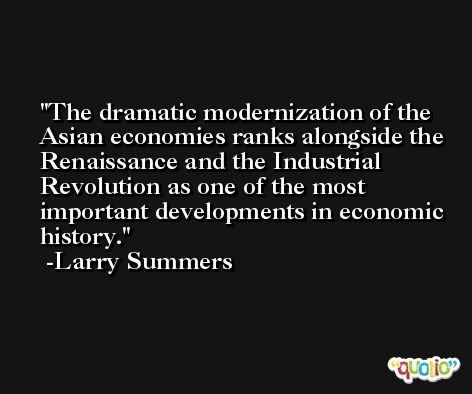 The dramatic modernization of the Asian economies ranks alongside the Renaissance and the Industrial Revolution as one of the most important developments in economic history. -Larry Summers
