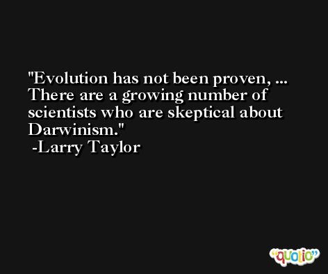 Evolution has not been proven, ... There are a growing number of scientists who are skeptical about Darwinism. -Larry Taylor