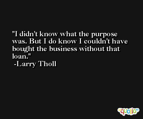 I didn't know what the purpose was. But I do know I couldn't have bought the business without that loan. -Larry Tholl