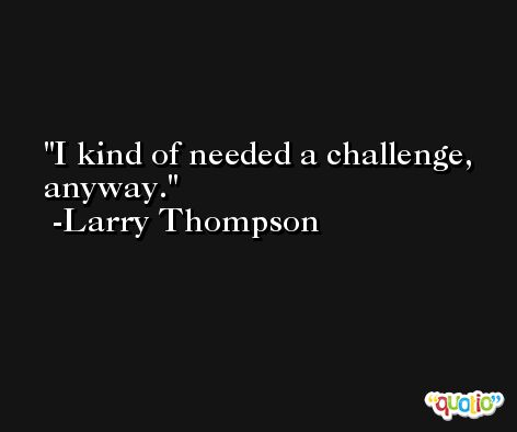 I kind of needed a challenge, anyway. -Larry Thompson