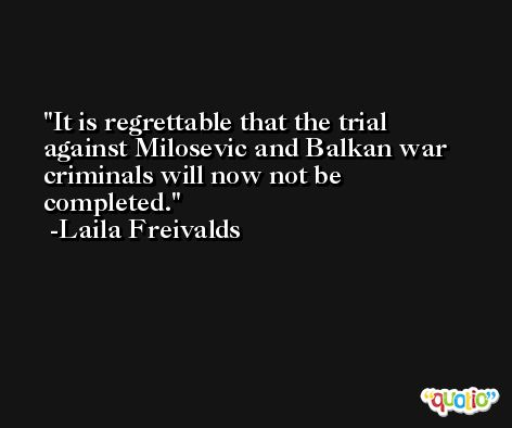 It is regrettable that the trial against Milosevic and Balkan war criminals will now not be completed. -Laila Freivalds