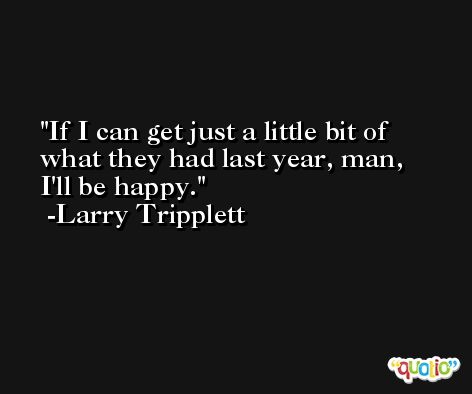 If I can get just a little bit of what they had last year, man, I'll be happy. -Larry Tripplett