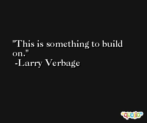 This is something to build on. -Larry Verbage