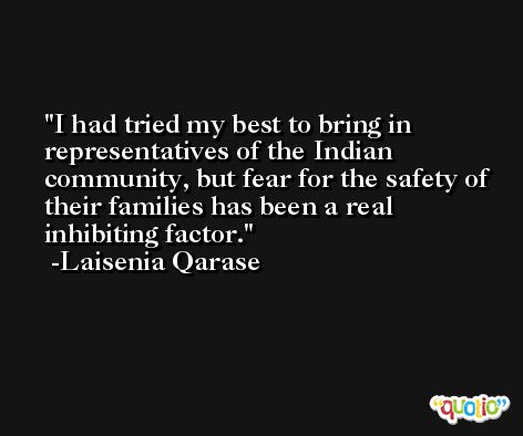 I had tried my best to bring in representatives of the Indian community, but fear for the safety of their families has been a real inhibiting factor. -Laisenia Qarase
