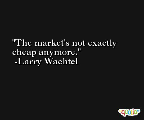 The market's not exactly cheap anymore. -Larry Wachtel