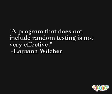 A program that does not include random testing is not very effective. -Lajuana Wilcher