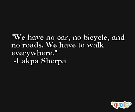 We have no car, no bicycle, and no roads. We have to walk everywhere. -Lakpa Sherpa