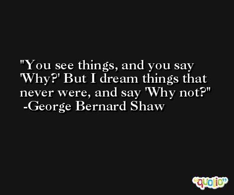 You see things, and you say 'Why?' But I dream things that never were, and say 'Why not? -George Bernard Shaw