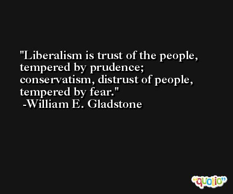 Liberalism is trust of the people, tempered by prudence; conservatism, distrust of people, tempered by fear. -William E. Gladstone