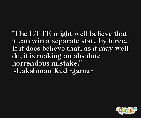 The LTTE might well believe that it can win a separate state by force. If it does believe that, as it may well do, it is making an absolute horrendous mistake. -Lakshman Kadirgamar