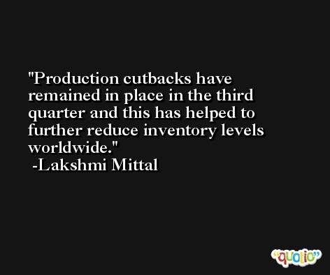 Production cutbacks have remained in place in the third quarter and this has helped to further reduce inventory levels worldwide. -Lakshmi Mittal