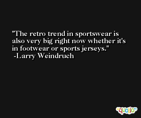 The retro trend in sportswear is also very big right now whether it's in footwear or sports jerseys. -Larry Weindruch