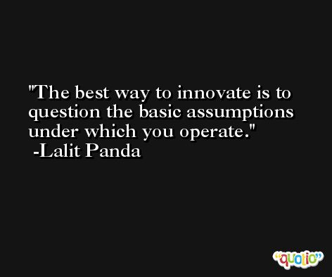 The best way to innovate is to question the basic assumptions under which you operate. -Lalit Panda