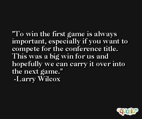 To win the first game is always important, especially if you want to compete for the conference title. This was a big win for us and hopefully we can carry it over into the next game. -Larry Wilcox
