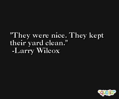 They were nice. They kept their yard clean. -Larry Wilcox