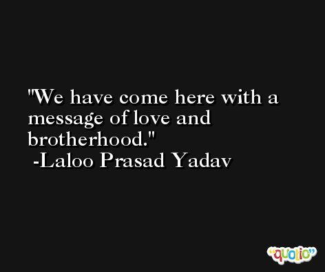 We have come here with a message of love and brotherhood. -Laloo Prasad Yadav