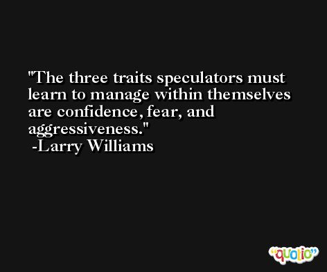 The three traits speculators must learn to manage within themselves are confidence, fear, and aggressiveness. -Larry Williams