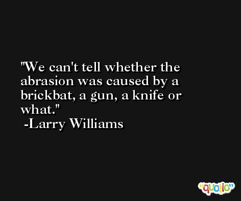 We can't tell whether the abrasion was caused by a brickbat, a gun, a knife or what. -Larry Williams