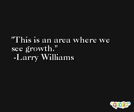 This is an area where we see growth. -Larry Williams