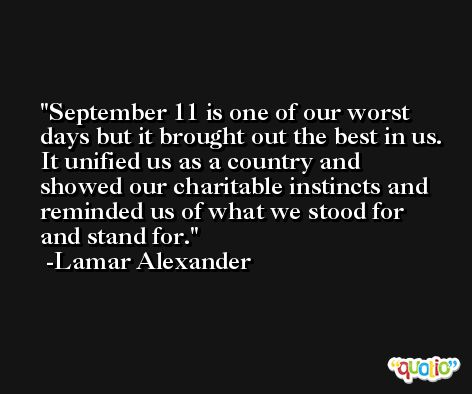 September 11 is one of our worst days but it brought out the best in us. It unified us as a country and showed our charitable instincts and reminded us of what we stood for and stand for. -Lamar Alexander