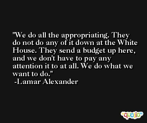 We do all the appropriating. They do not do any of it down at the White House. They send a budget up here, and we don't have to pay any attention it to at all. We do what we want to do. -Lamar Alexander