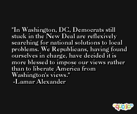 In Washington, DC, Democrats still stuck in the New Deal are reflexively searching for national solutions to local problems. We Republicans, having found ourselves in charge, have decided it is more blessed to impose our views rather than to liberate America from Washington's views. -Lamar Alexander