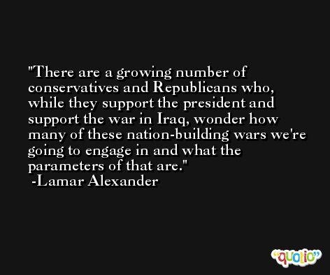 There are a growing number of conservatives and Republicans who, while they support the president and support the war in Iraq, wonder how many of these nation-building wars we're going to engage in and what the parameters of that are. -Lamar Alexander