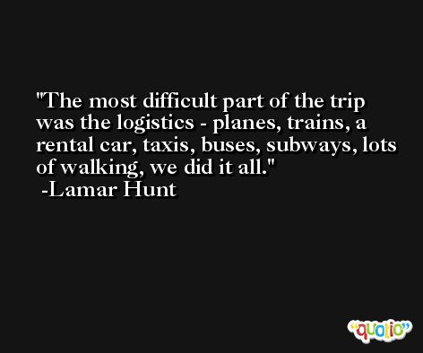The most difficult part of the trip was the logistics - planes, trains, a rental car, taxis, buses, subways, lots of walking, we did it all. -Lamar Hunt
