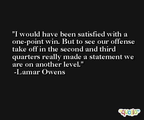 I would have been satisfied with a one-point win. But to see our offense take off in the second and third quarters really made a statement we are on another level. -Lamar Owens