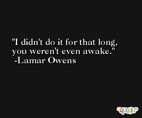 I didn't do it for that long, you weren't even awake. -Lamar Owens