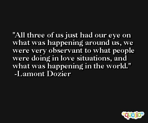 All three of us just had our eye on what was happening around us, we were very observant to what people were doing in love situations, and what was happening in the world. -Lamont Dozier