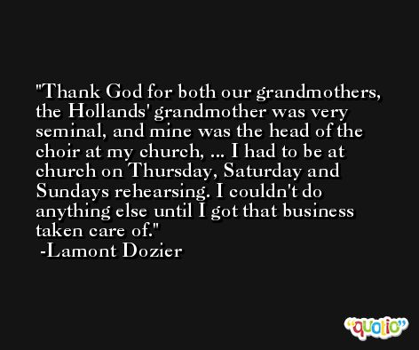 Thank God for both our grandmothers, the Hollands' grandmother was very seminal, and mine was the head of the choir at my church, ... I had to be at church on Thursday, Saturday and Sundays rehearsing. I couldn't do anything else until I got that business taken care of. -Lamont Dozier
