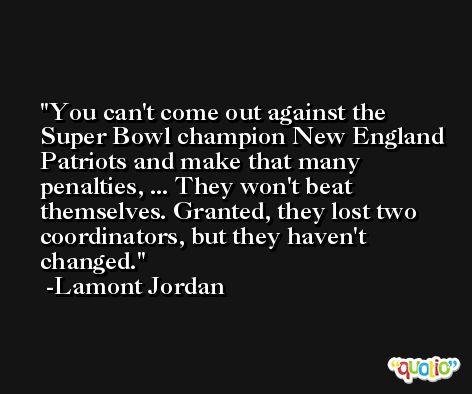 You can't come out against the Super Bowl champion New England Patriots and make that many penalties, ... They won't beat themselves. Granted, they lost two coordinators, but they haven't changed. -Lamont Jordan