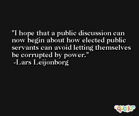 I hope that a public discussion can now begin about how elected public servants can avoid letting themselves be corrupted by power. -Lars Leijonborg