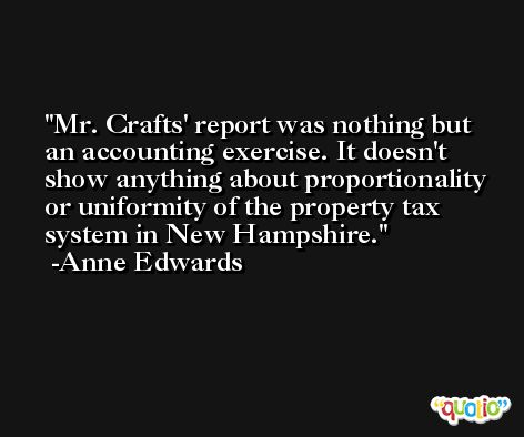 Mr. Crafts' report was nothing but an accounting exercise. It doesn't show anything about proportionality or uniformity of the property tax system in New Hampshire. -Anne Edwards