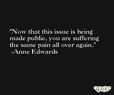Now that this issue is being made public, you are suffering the same pain all over again. -Anne Edwards