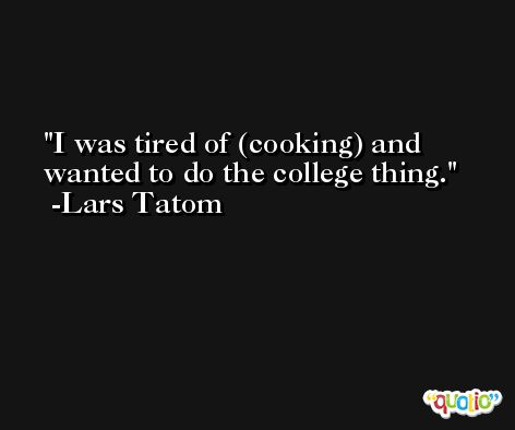 I was tired of (cooking) and wanted to do the college thing. -Lars Tatom