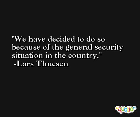 We have decided to do so because of the general security situation in the country. -Lars Thuesen