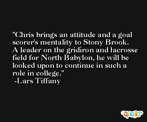 Chris brings an attitude and a goal scorer's mentality to Stony Brook. A leader on the gridiron and lacrosse field for North Babylon, he will be looked upon to continue in such a role in college. -Lars Tiffany
