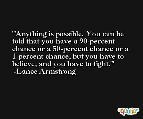 'Anything is possible. You can be told that you have a 90-percent chance or a 50-percent chance or a 1-percent chance, but you have to believe, and you have to fight.' -Lance Armstrong