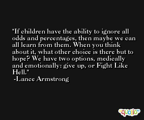 If children have the ability to ignore all odds and percentages, then maybe we can all learn from them. When you think about it, what other choice is there but to hope? We have two options, medically and emotionally: give up, or Fight Like Hell. -Lance Armstrong